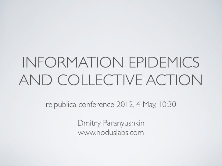 INFORMATION EPIDEMICSAND COLLECTIVE ACTION   re:publica conference 2012, 4 May, 10:30            Dmitry Paranyushkin      ...