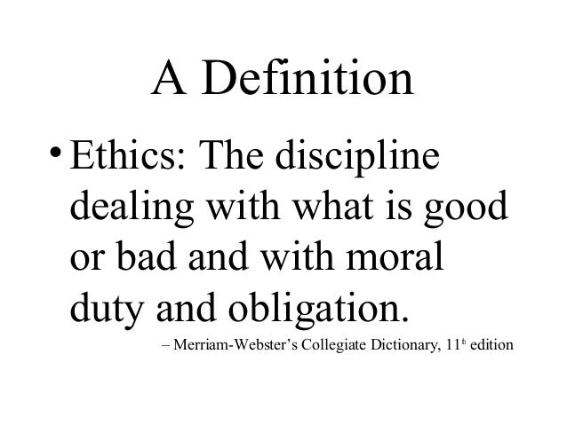 definition of ethics For someone who is honest and follows good moral standards, use the adjective ethical an ethical teacher will grade your papers honestly — even if she catches you sticking your tongue out at her.