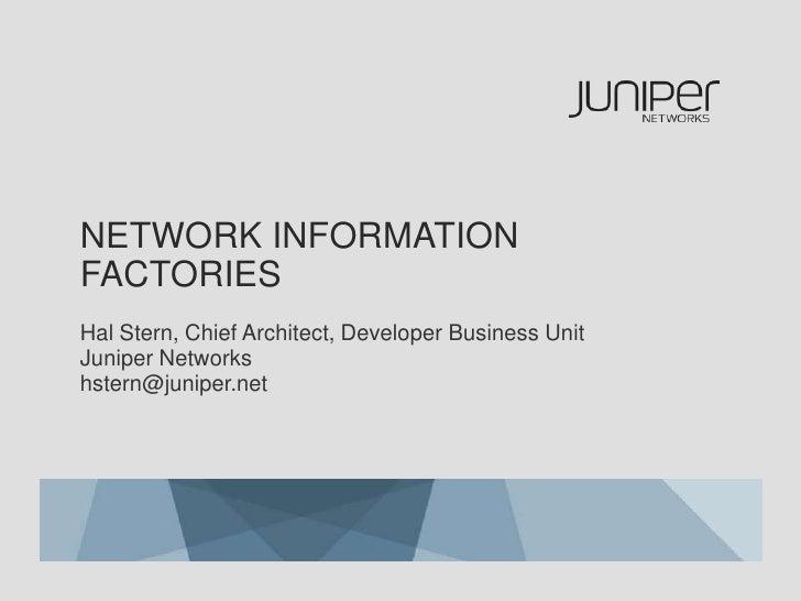 Network Information Factories<br />Hal Stern, Chief Architect, Developer Business UnitJuniper Networkshstern@juniper.net<b...