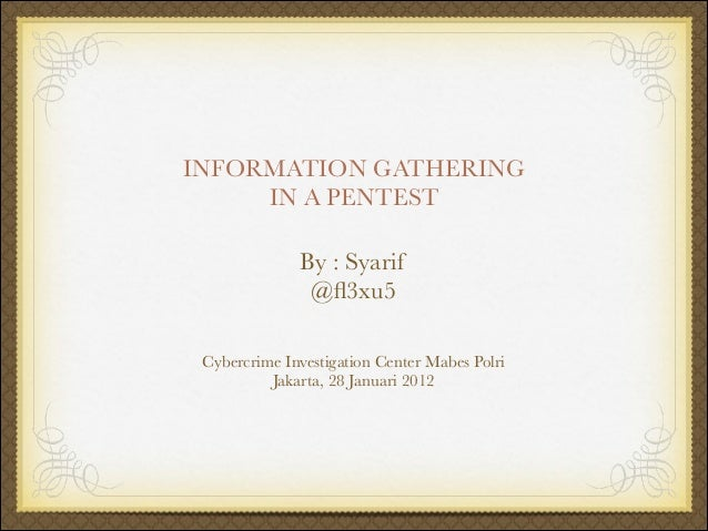 INFORMATION GATHERING IN A PENTEST By : Syarif @fl3xu5 Cybercrime Investigation Center Mabes Polri Jakarta, 28 Januari 2012