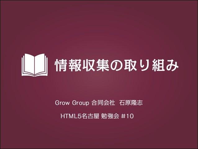 情報収集の取り組み Grow Group 合同会社 石原隆志 HTML5名古屋 勉強会 #10