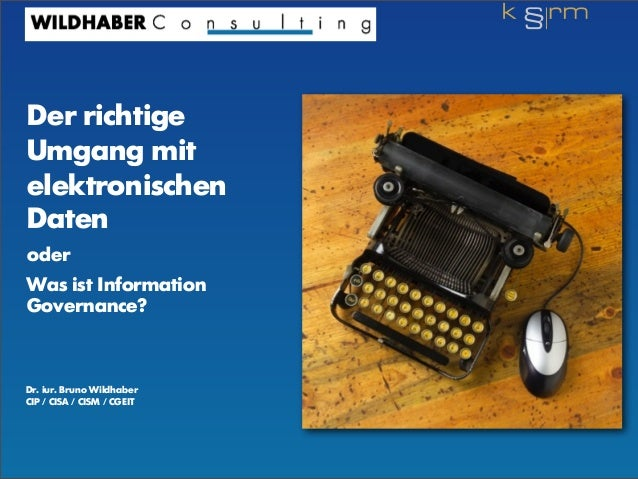 Der richtige Umgang mit elektronischen Daten oder Was ist Information Governance? Dr. iur. Bruno Wildhaber CIP / CISA / CI...