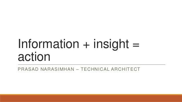 Information + insight = action PRASAD NARASIMHAN – TECHNICAL ARCHITECT