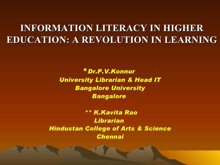INFORMATION LITERACY IN HIGHER EDUCATION: A REVOLUTION IN LEARNING <ul><li>* Dr.P.V.Konnur  </li></ul><ul><li>University L...