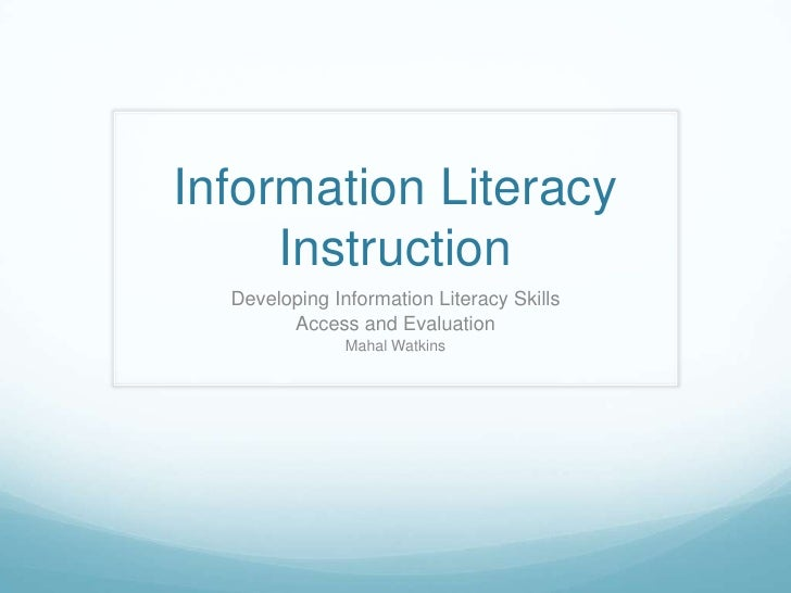 Information Literacy Instruction<br />Developing Information Literacy Skills<br />Access and Evaluation<br />Mahal Watkins...