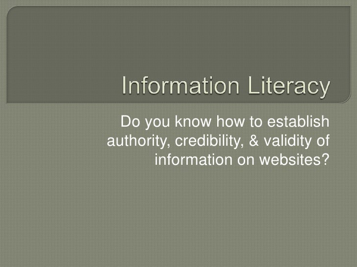 Information Literacy<br />Do you know how to establish authority, credibility, & validity of information on websites?<br />