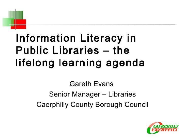 Information Literacy in Public Libraries – the lifelong learning agenda Gareth Evans  Senior Manager – Libraries Caerphill...