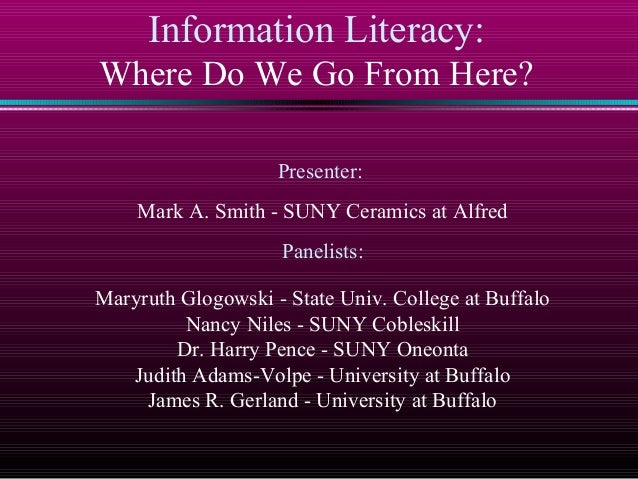 Information Literacy: Where Do We Go From Here? Presenter: Mark A. Smith - SUNY Ceramics at Alfred Panelists: Maryruth Glo...