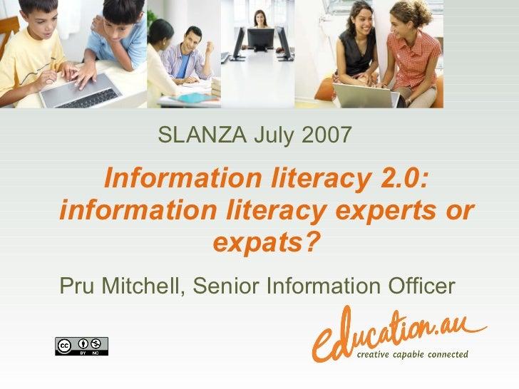 Information literacy 2.0: information literacy experts or expats? Pru Mitchell, Senior Information Officer SLANZA July 2007