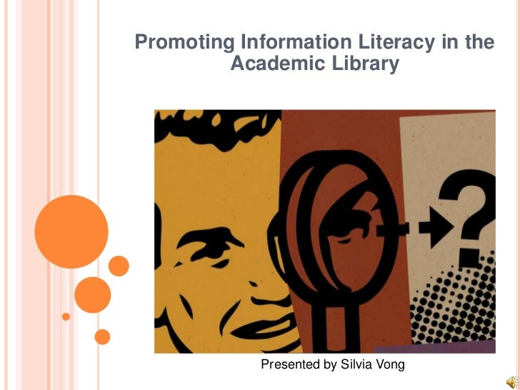 Promoting Information Literacy in the Academic Library<br />Presented by Silvia Vong<br />