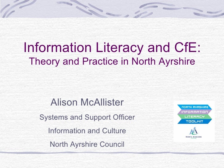 Information Literacy and CfE: Theory and Practice in North Ayrshire Alison McAllister Systems and Support Officer Informat...