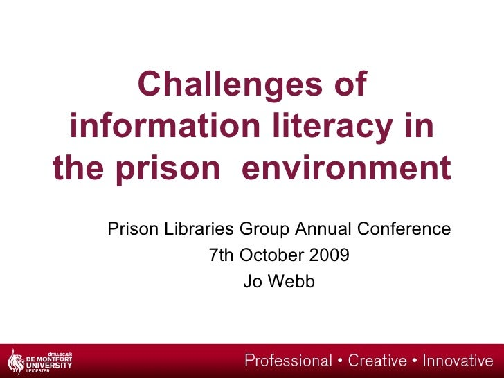 Challenges of information literacy in the prison  environment Prison Libraries Group Annual Conference 7th October 2009 Jo...