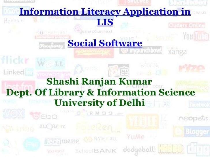 Information Literacy Application in LIS Social Software Shashi Ranjan Kumar  Dept. Of Library & Information Science Univer...