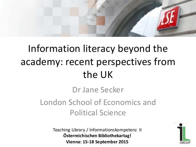 Information literacy beyond the academy: recent perspectives from the UK Dr Jane Secker London School of Economics and Pol...