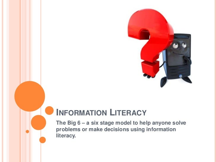 INFORMATION LITERACYThe Big 6 – a six stage model to help anyone solveproblems or make decisions using informationliteracy.