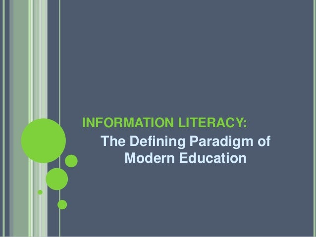 INFORMATION LITERACY:  The Defining Paradigm of  Modern Education