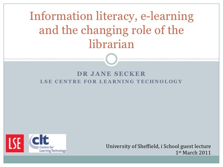 Information literacy, e-learning  and the changing role of the           librarian          DR JANE SECKER  LSE CENTRE FOR...