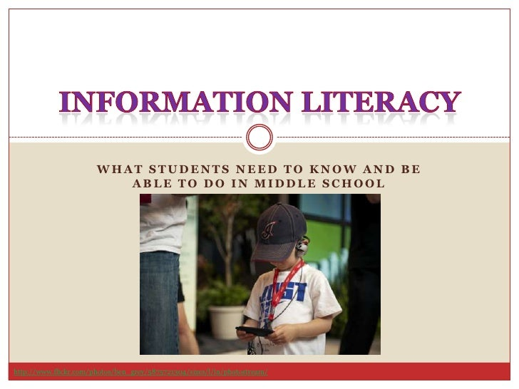 What Students Need to Know and Be Able to Do in Middle School<br />Information Literacy<br />http://www.flickr.com/photos/...