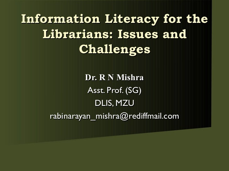 Dr. R N Mishra Asst. Prof. (SG) DLIS, MZU [email_address] Information Literacy for the Librarians: Issues and Challenges