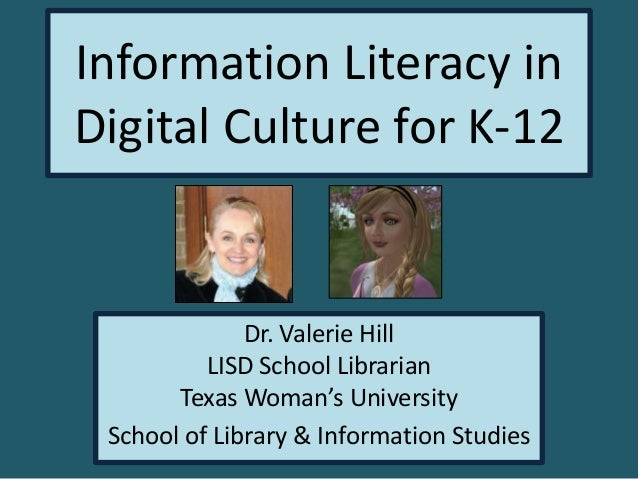 Information Literacy in Digital Culture for K-12  Dr. Valerie Hill LISD School Librarian Texas Woman's University School o...
