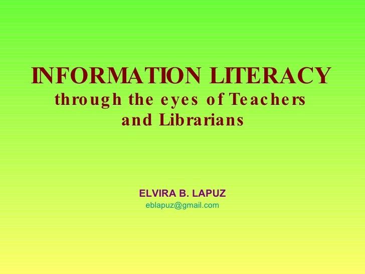 INFORMATION LITERACY  through the eyes of Teachers  and Librarians ELVIRA B. LAPUZ [email_address]