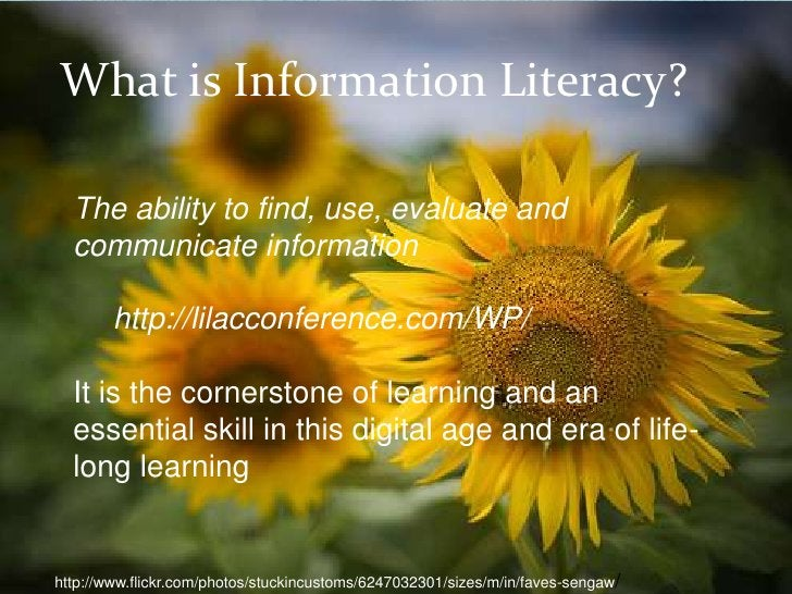 What is Information Literacy?  The ability to find, use, evaluate and  communicate information        http://lilacconferen...