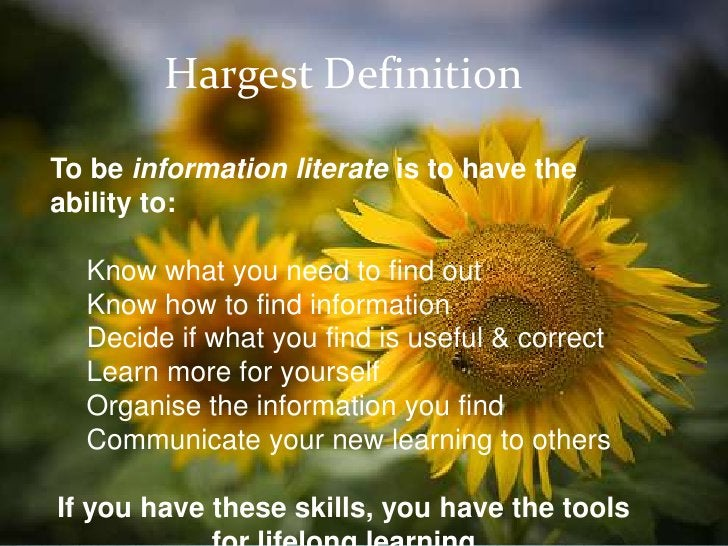 Hargest DefinitionTo be information literate is to have theability to:  Know what you need to find out  Know how to find i...