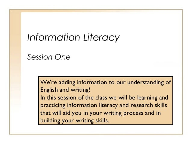 Information Literacy Session One We're adding information to our understanding of English and writing! In this session of ...