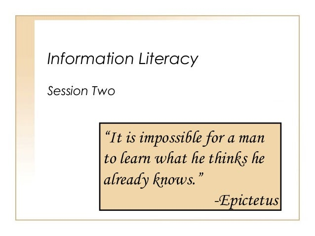 """Information Literacy Session Two """"It is impossible for a man to learn what he thinks he already knows."""" -Epictetus"""