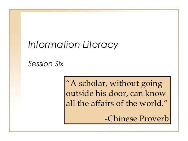 """Information Literacy Session Six """"A scholar, without going outside his door, can know all the affairs of the world."""" -Chin..."""