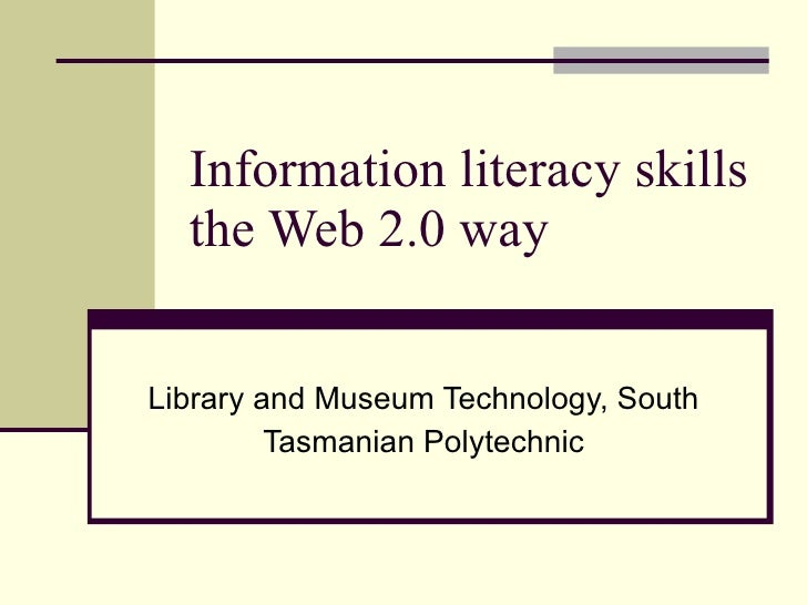 Information literacy skills the Web 2.0 way Library and Museum Technology, South Tasmanian Polytechnic