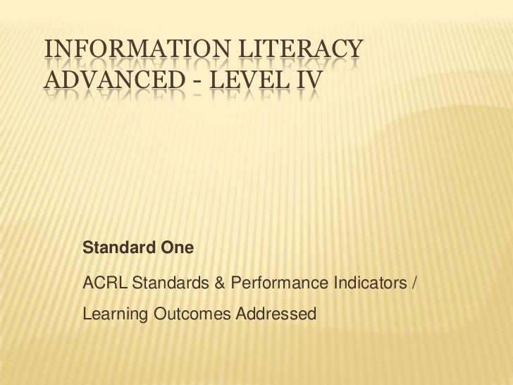 INFORMATION LITERACYADVANCED - LEVEL IV  Standard One  ACRL Standards & Performance Indicators /  Learning Outcomes Addres...