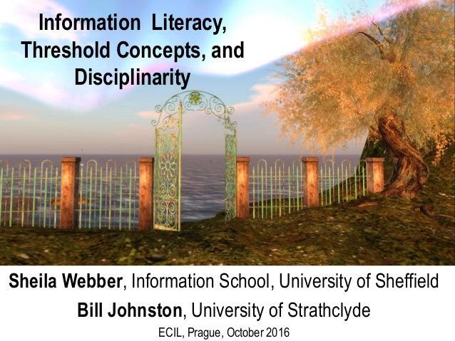 Information Literacy, Threshold Concepts, and Disciplinarity Sheila Webber, Information School, University of Sheffield Bi...