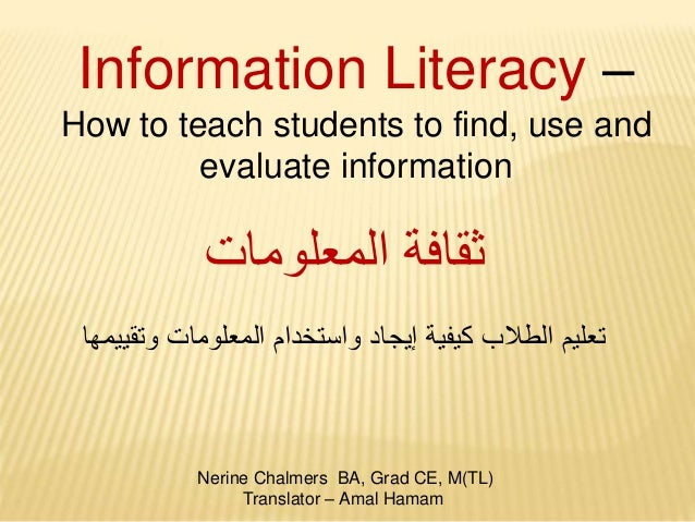 Information Literacy – How to teach students to find, use and evaluate information Nerine Chalmers BA, Grad CE, M(TL) Tran...