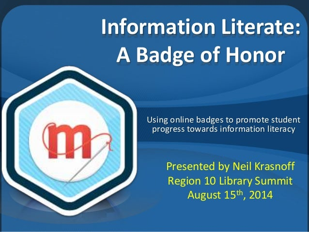 Information Literate: A Badge of Honor Using online badges to promote student progress towards information literacy Presen...
