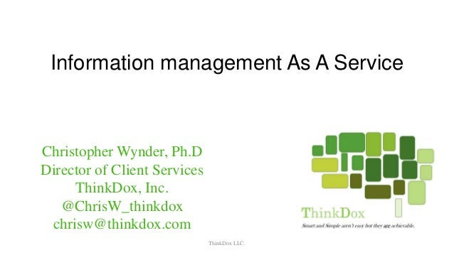 Information management As A Service ThinkDox LLC. Christopher Wynder, Ph.D Director of Client Services ThinkDox, Inc. @Chr...