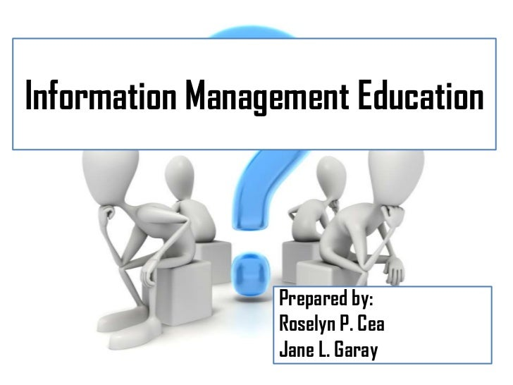 Information Management Education                 Prepared by:                 Roselyn P. Cea                 Jane L. Garay