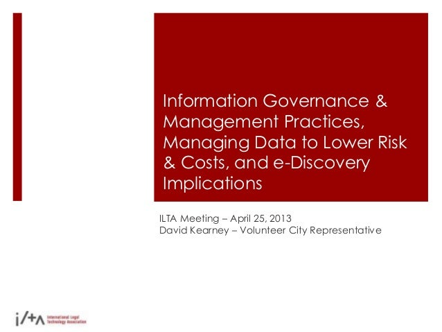 Information Governance &Management Practices,Managing Data to Lower Risk& Costs, and e-DiscoveryImplicationsILTA Meeting –...
