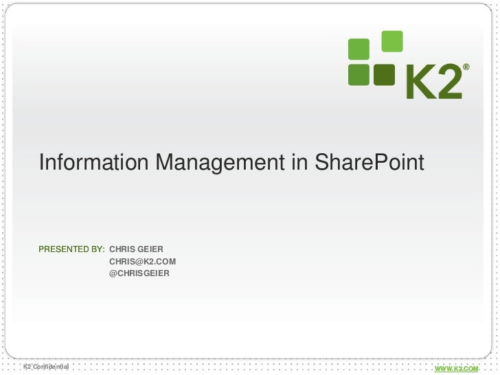 Information Management in SharePoint     PRESENTED BY: CHRIS GEIER                   CHRIS@K2.COM                   @CHRIS...