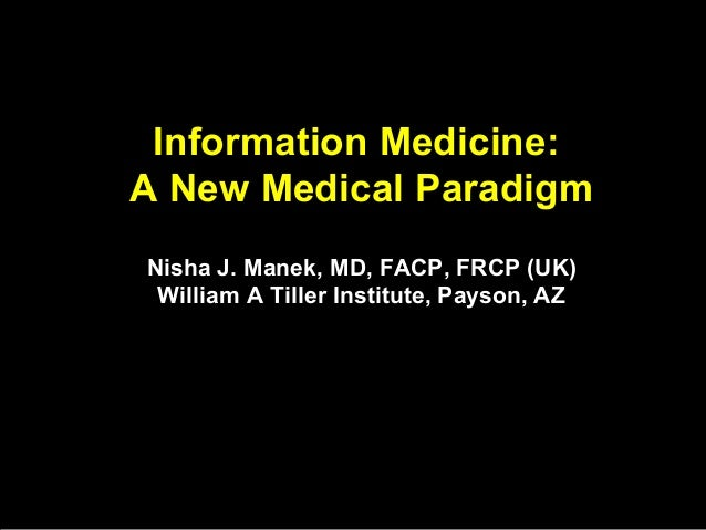 Information Medicine: A New Medical Paradigm Nisha J. Manek, MD, FACP, FRCP (UK) William A Tiller Institute, Payson, AZ