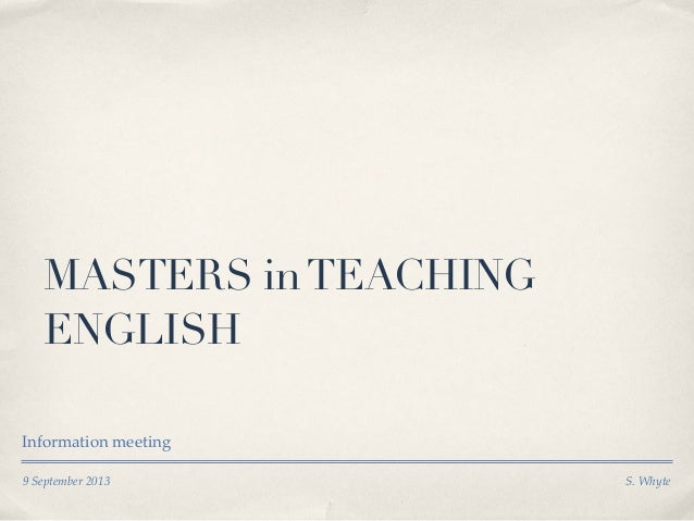 9 September 2013 S. Whyte MASTERS inTEACHING ENGLISH Information meeting