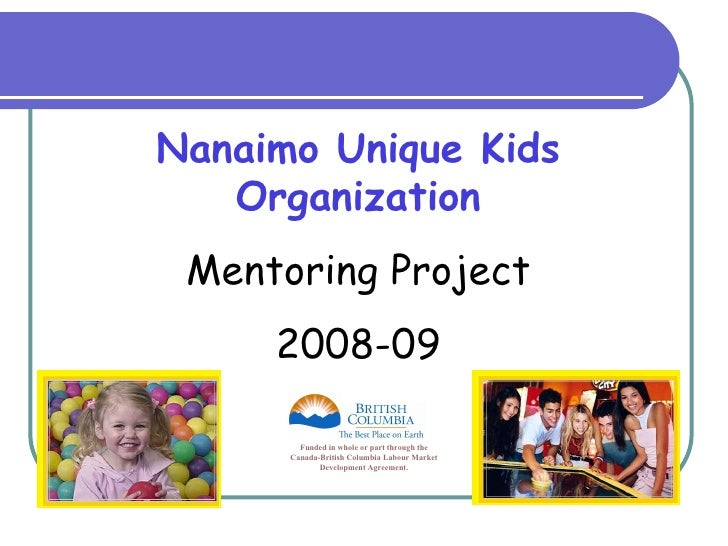 Nanaimo Unique Kids Organization Mentoring Project 2008-09 Funded in whole or part through the Canada-British Columbia Lab...