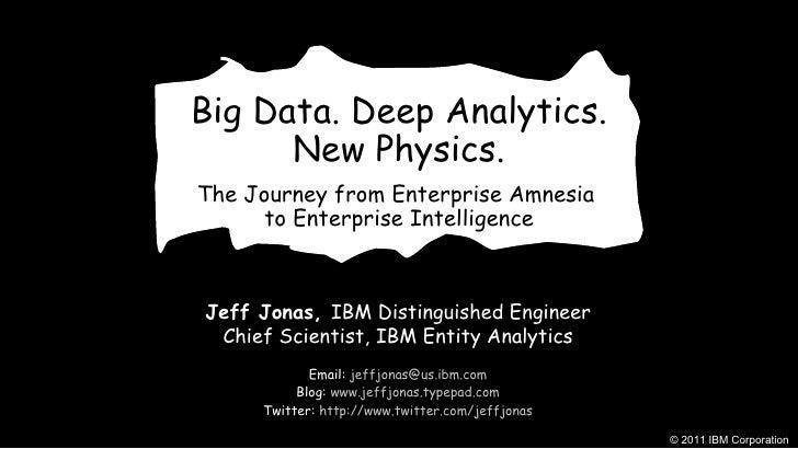 Big Data. Deep Analytics. New Physics. The Journey from Enterprise Amnesia  to Enterprise Intelligence Jeff Jonas,  IBM Di...