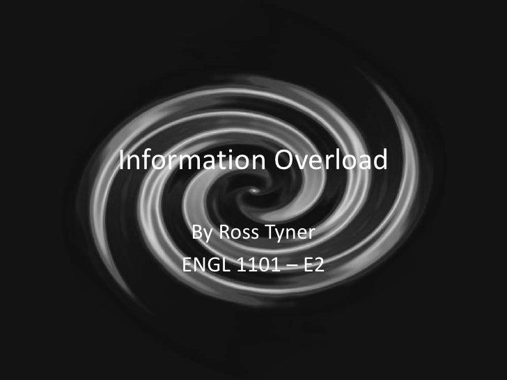 Information Overload<br />By Ross Tyner<br />ENGL 1101 – E2<br />