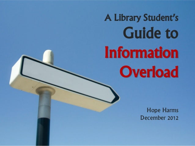 A Library Student's   Guide toInformation   Overload           Hope Harms         December 2012