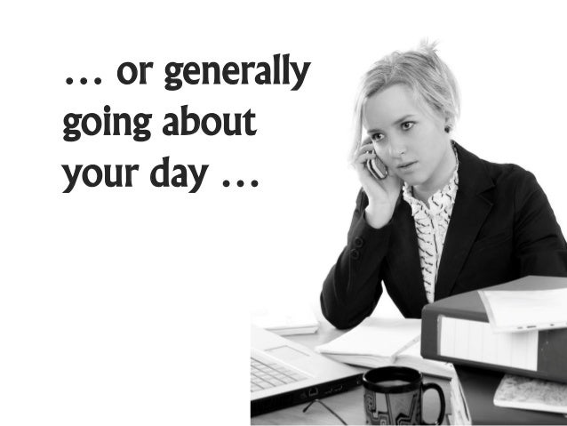 … or generallygoing aboutyour day …