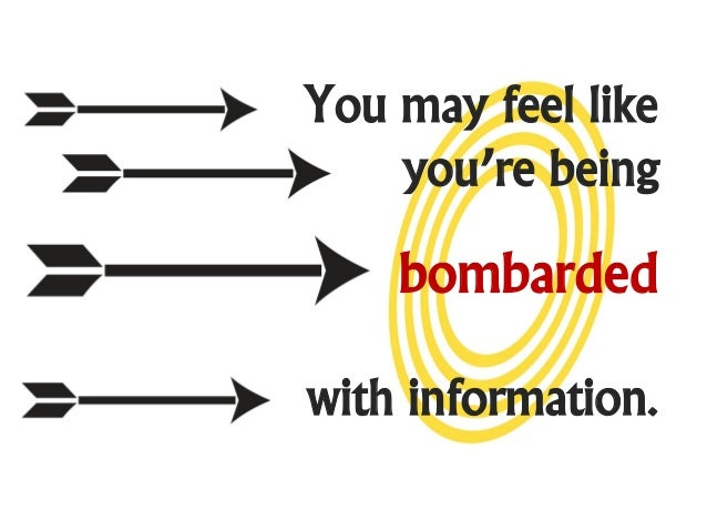 You may feel like    you're being    bombardedwith information.