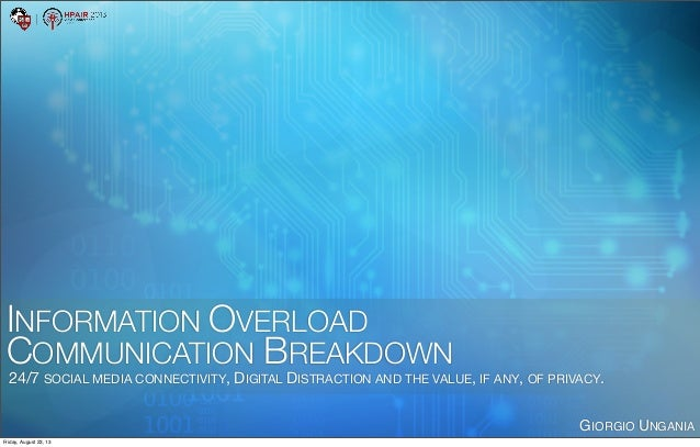 INFORMATION OVERLOAD COMMUNICATION BREAKDOWN 24/7 SOCIAL MEDIA CONNECTIVITY, DIGITAL DISTRACTION AND THE VALUE, IF ANY, OF...