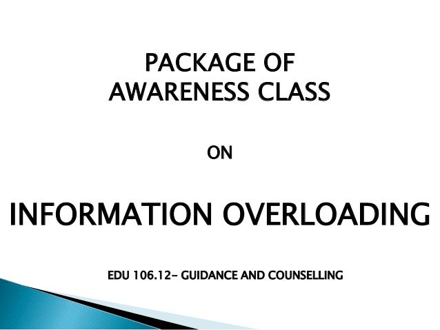 PACKAGE OF AWARENESS CLASS ON INFORMATION OVERLOADING EDU 106.12- GUIDANCE AND COUNSELLING