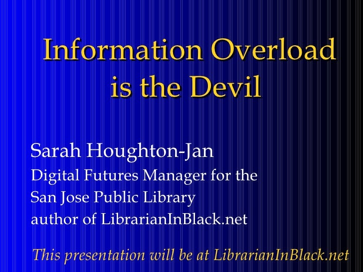 Information Overload is the Devil <ul><ul><li>Sarah Houghton-Jan </li></ul></ul><ul><ul><li>Digital Futures Manager for th...